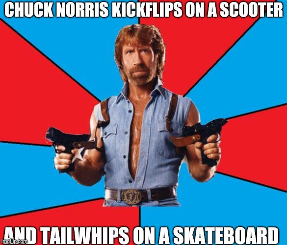 Chuck Norris With Guns | CHUCK NORRIS KICKFLIPS ON A SCOOTER AND TAILWHIPS ON A SKATEBOARD | image tagged in memes,chuck norris with guns,chuck norris | made w/ Imgflip meme maker