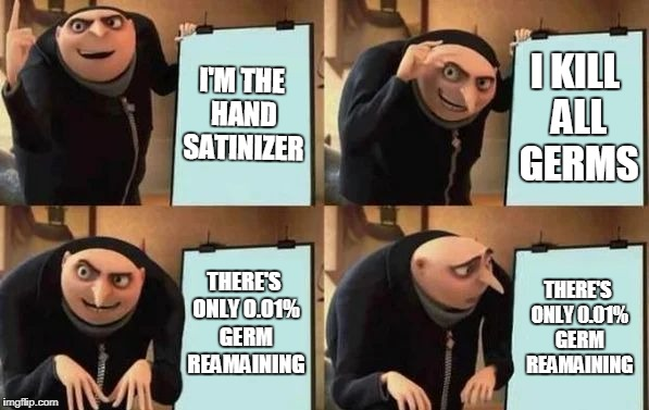Gru's Plan | I'M THE HAND SATINIZER I KILL ALL GERMS THERE'S ONLY 0.01% GERM REAMAINING THERE'S ONLY 0.01% GERM REAMAINING | image tagged in gru's plan | made w/ Imgflip meme maker