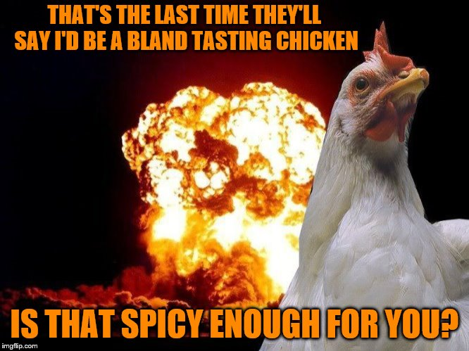 Chicken Week, April 2-8, a JBmemegeek & giveuahint event! | THAT'S THE LAST TIME THEY'LL SAY I'D BE A BLAND TASTING CHICKEN IS THAT SPICY ENOUGH FOR YOU? | image tagged in memes,chicken week,jbmemegeek,giveuahint,explosion,chicken | made w/ Imgflip meme maker