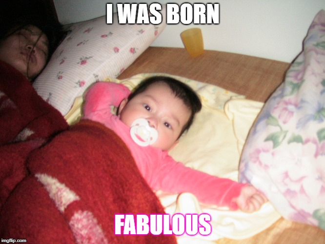 I WAS BORN FABULOUS | image tagged in i'm fabulous | made w/ Imgflip meme maker