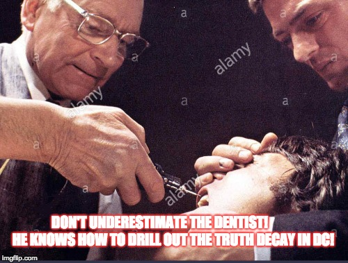 The Dentist for Congress | DON'T UNDERESTIMATE THE DENTIST!         HE KNOWS HOW TO DRILL OUT THE TRUTH DECAY IN DC! | image tagged in the dentist,truth decay | made w/ Imgflip meme maker