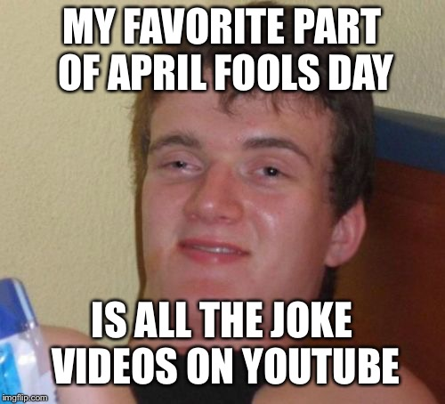 When you know you go on the internet too much... | MY FAVORITE PART OF APRIL FOOLS DAY IS ALL THE JOKE VIDEOS ON YOUTUBE | image tagged in memes,10 guy,april fools day,funny,youtube,the internet | made w/ Imgflip meme maker