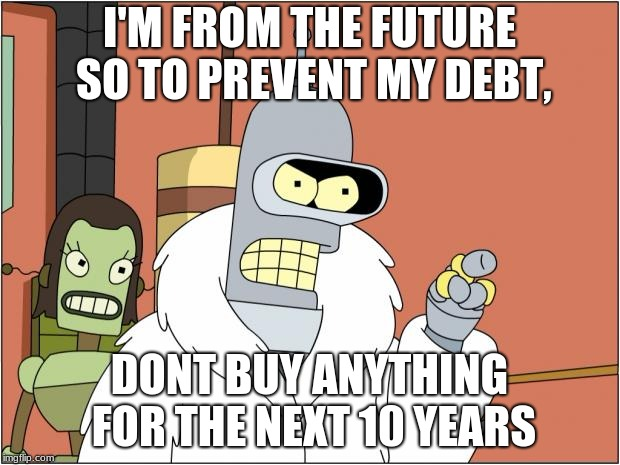 Bender | I'M FROM THE FUTURE SO TO PREVENT MY DEBT, DONT BUY ANYTHING FOR THE NEXT 10 YEARS | image tagged in memes,bender | made w/ Imgflip meme maker