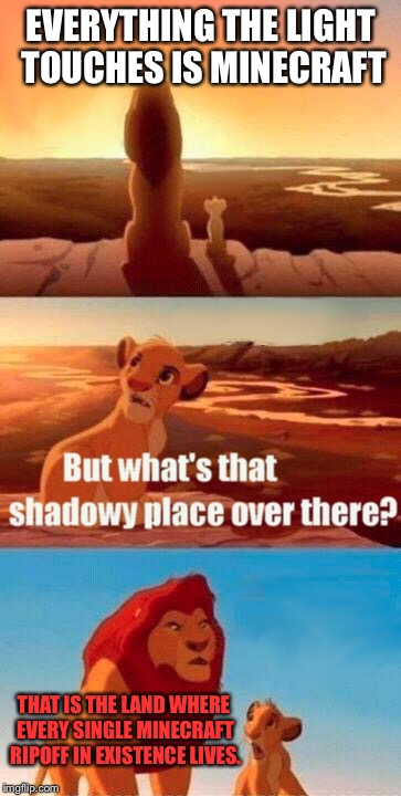 Minecraft shadowy place |  EVERYTHING THE LIGHT TOUCHES IS MINECRAFT; THAT IS THE LAND WHERE EVERY SINGLE MINECRAFT RIPOFF IN EXISTENCE LIVES. | image tagged in memes,simba shadowy place,minecraft | made w/ Imgflip meme maker