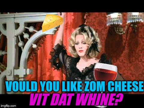 VOULD YOU LIKE ZOM CHEESE VIT DAT WHINE? | made w/ Imgflip meme maker