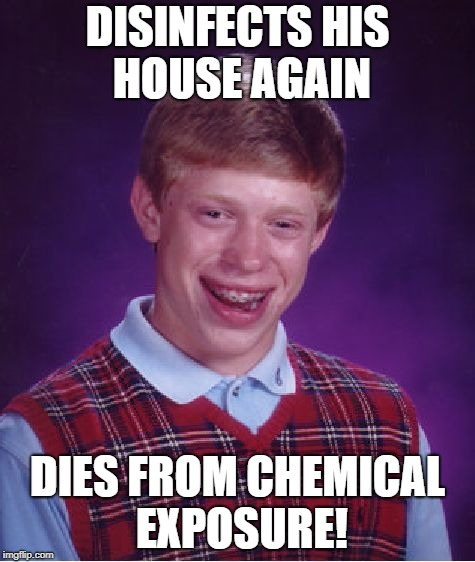 Bad Luck Brian Meme | DISINFECTS HIS HOUSE AGAIN DIES FROM CHEMICAL EXPOSURE! | image tagged in memes,bad luck brian | made w/ Imgflip meme maker