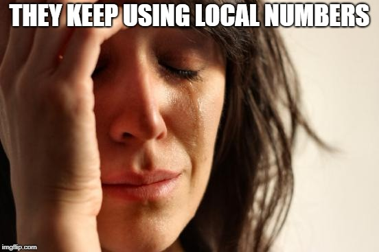 First World Problems Meme | THEY KEEP USING LOCAL NUMBERS | image tagged in memes,first world problems | made w/ Imgflip meme maker