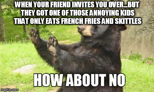 How About No Bear |  WHEN YOUR FRIEND INVITES YOU OVER...BUT THEY GOT ONE OF THOSE ANNOYING KIDS THAT ONLY EATS FRENCH FRIES AND SKITTLES | image tagged in memes,how about no bear | made w/ Imgflip meme maker