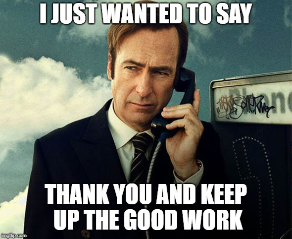 Saul Goodman | I JUST WANTED TO SAY THANK YOU AND KEEP UP THE GOOD WORK | image tagged in saul goodman | made w/ Imgflip meme maker