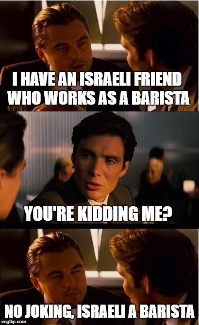 Shout out to HeavyGroove for the original meme... | I HAVE AN ISRAELI FRIEND WHO WORKS AS A BARISTA NO JOKING, ISRAELI A BARISTA YOU'RE KIDDING ME? | image tagged in inception,barista | made w/ Imgflip meme maker