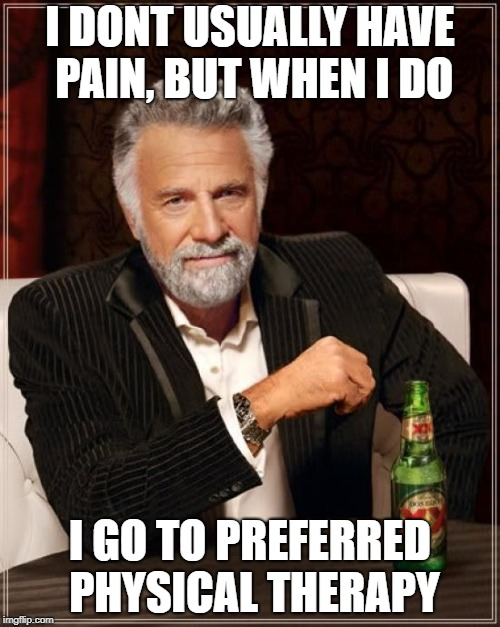The Most Interesting Man In The World Meme | I DONT USUALLY HAVE PAIN, BUT WHEN I DO I GO TO PREFERRED PHYSICAL THERAPY | image tagged in memes,the most interesting man in the world | made w/ Imgflip meme maker