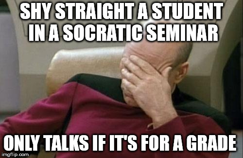 Quiet Dedicated Students Can Relate  | SHY STRAIGHT A STUDENT IN A SOCRATIC SEMINAR ONLY TALKS IF IT'S FOR A GRADE | image tagged in memes,captain picard facepalm | made w/ Imgflip meme maker