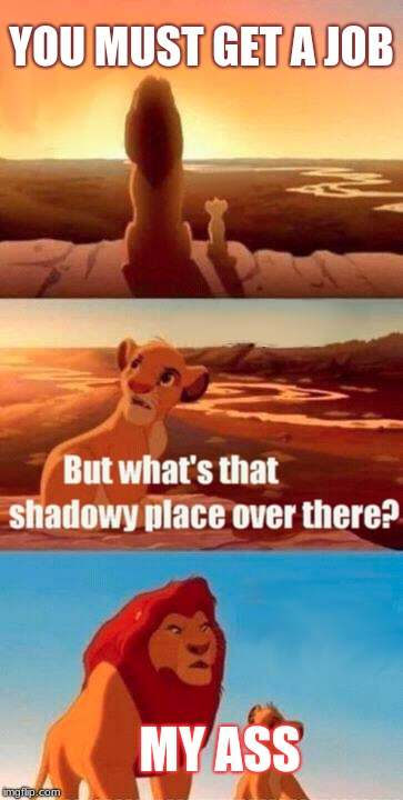 Simba Shadowy Place Meme | YOU MUST GET A JOB MY ASS | image tagged in memes,simba shadowy place | made w/ Imgflip meme maker
