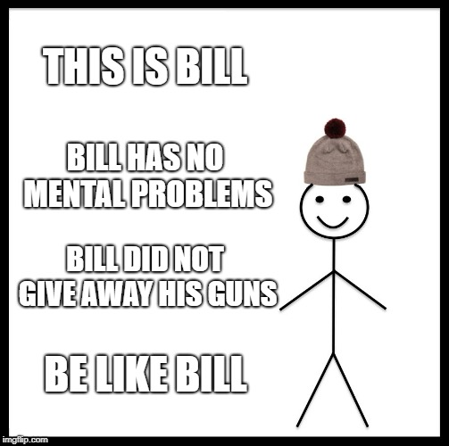 Be Like Bill Meme | THIS IS BILL BILL HAS NO MENTAL PROBLEMS BILL DID NOT GIVE AWAY HIS GUNS BE LIKE BILL | image tagged in memes,be like bill | made w/ Imgflip meme maker