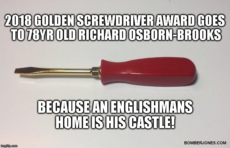 78yr old Pensioner stabs burglar | 2018 GOLDEN SCREWDRIVER AWARD GOES TO 78YR OLD RICHARD OSBORN-BROOKS BECAUSE AN ENGLISHMANS HOME IS HIS CASTLE! | image tagged in richard osborn-brooks,burglar,pensioner | made w/ Imgflip meme maker