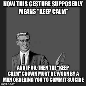 "Proof that some memes are mixed up | NOW THIS GESTURE SUPPOSEDLY MEANS ""KEEP CALM"" AND IF SO, THEN THE ""KEEP CALM"" CROWN MUST BE WORN BY A MAN ORDERING YOU TO COMMIT SUICIDE 