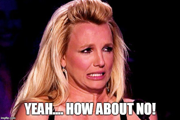 Britney spears | YEAH.... HOW ABOUT NO! | image tagged in britney spears | made w/ Imgflip meme maker