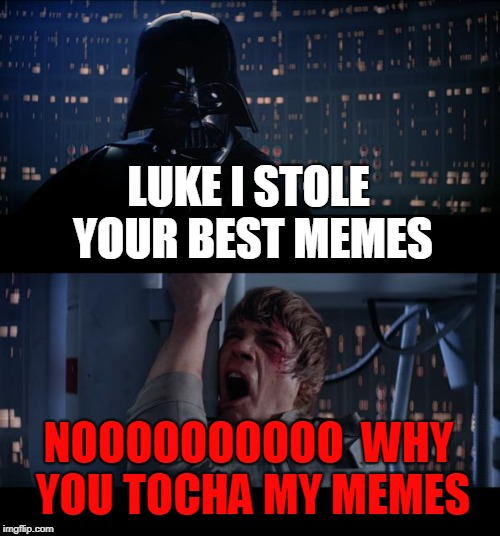 Star Wars No Meme | LUKE I STOLE YOUR BEST MEMES NOOOOOOOOOO  WHY YOU TOCHA MY MEMES | image tagged in memes,star wars no | made w/ Imgflip meme maker