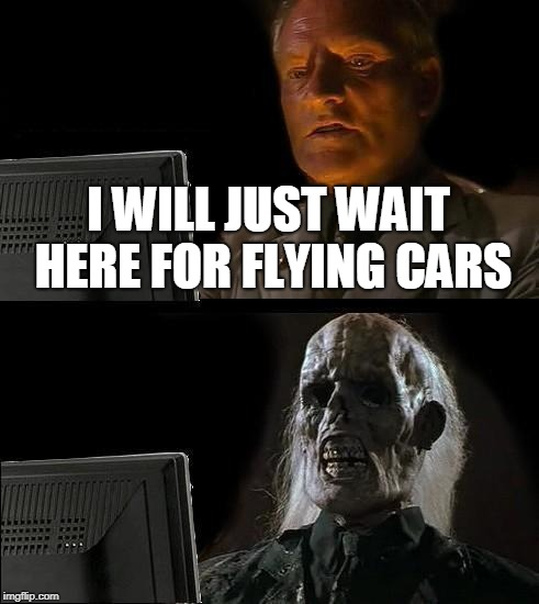 Ill Just Wait Here Meme | I WILL JUST WAIT HERE FOR FLYING CARS | image tagged in memes,ill just wait here | made w/ Imgflip meme maker