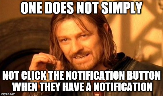 One Does Not Simply Meme | ONE DOES NOT SIMPLY NOT CLICK THE NOTIFICATION BUTTON WHEN THEY HAVE A NOTIFICATION | image tagged in memes,one does not simply | made w/ Imgflip meme maker