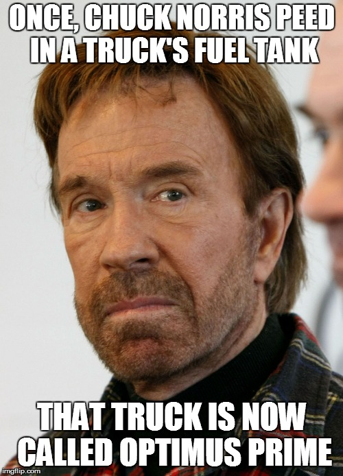 der Chuckmiester | ONCE, CHUCK NORRIS PEED IN A TRUCK'S FUEL TANK THAT TRUCK IS NOW CALLED OPTIMUS PRIME | image tagged in funny | made w/ Imgflip meme maker
