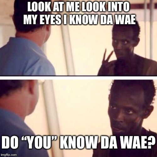 "Does captain Phillips know da wae? | LOOK AT ME LOOK INTO MY EYES I KNOW DA WAE DO ""YOU"" KNOW DA WAE? 
