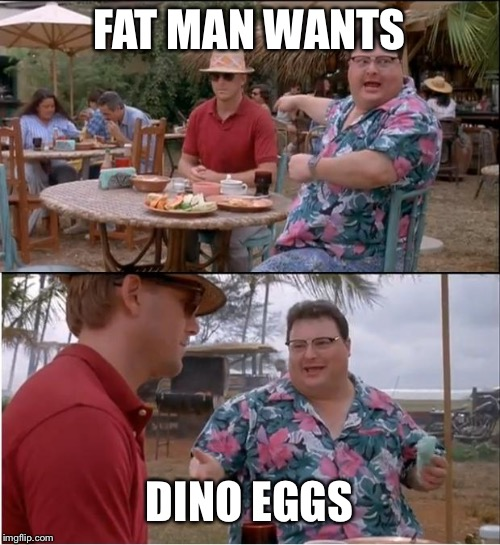 Jurassic park | FAT MAN WANTS DINO EGGS | image tagged in memes,see nobody cares | made w/ Imgflip meme maker