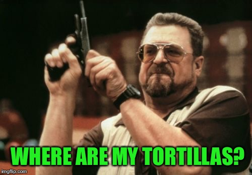 When I can't find the flour tortillas  | WHERE ARE MY TORTILLAS? | image tagged in memes,am i the only one around here,tortillas | made w/ Imgflip meme maker
