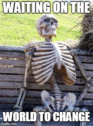 Waiting Skeleton Meme | WAITING ON THE WORLD TO CHANGE | image tagged in memes,waiting skeleton | made w/ Imgflip meme maker