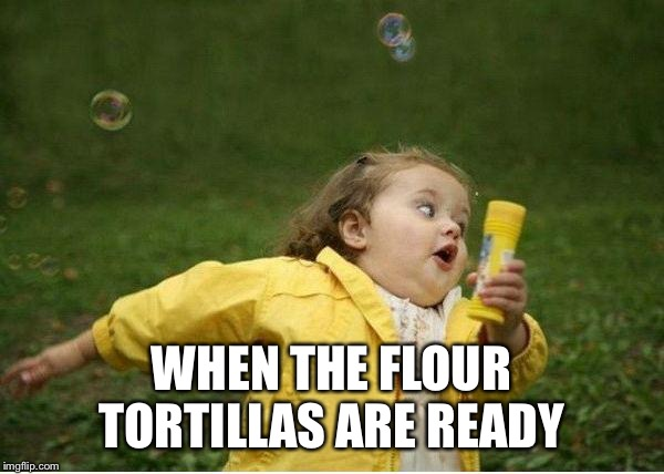 Chubby Bubbles Girl Meme | WHEN THE FLOUR TORTILLAS ARE READY | image tagged in memes,chubby bubbles girl | made w/ Imgflip meme maker