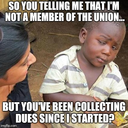Third World Skeptical Kid Meme | SO YOU TELLING ME THAT I'M NOT A MEMBER OF THE UNION... BUT YOU'VE BEEN COLLECTING DUES SINCE I STARTED? | image tagged in memes,third world skeptical kid | made w/ Imgflip meme maker