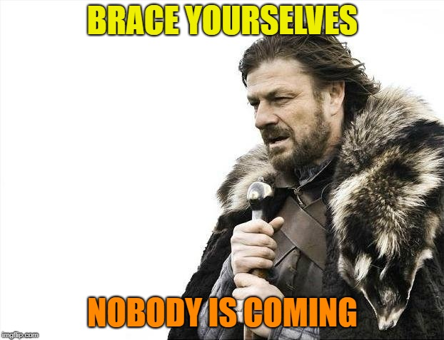 Brace Yourselves X is Coming Meme | BRACE YOURSELVES NOBODY IS COMING | image tagged in memes,brace yourselves x is coming | made w/ Imgflip meme maker
