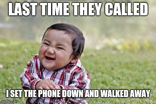 Evil Toddler Meme | LAST TIME THEY CALLED I SET THE PHONE DOWN AND WALKED AWAY | image tagged in memes,evil toddler | made w/ Imgflip meme maker