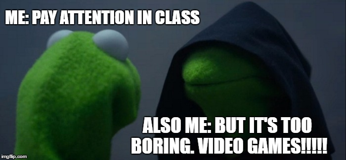 Evil Kermit Meme | ME: PAY ATTENTION IN CLASS ALSO ME: BUT IT'S TOO BORING. VIDEO GAMES!!!!! | image tagged in memes,evil kermit | made w/ Imgflip meme maker