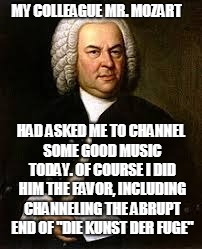 J. S. Bach did us a favor | MY COLLEAGUE MR. MOZART HAD ASKED ME TO CHANNEL SOME GOOD MUSIC TODAY. OF COURSE I DID HIM THE FAVOR, INCLUDING CHANNELING THE ABRUPT END OF | image tagged in bach | made w/ Imgflip meme maker