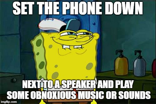 Dont You Squidward Meme | SET THE PHONE DOWN NEXT TO A SPEAKER AND PLAY SOME OBNOXIOUS MUSIC OR SOUNDS | image tagged in memes,dont you squidward | made w/ Imgflip meme maker