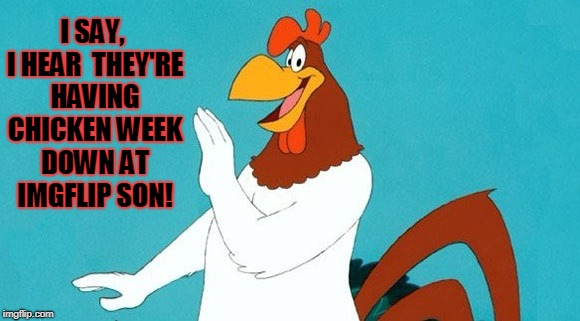 It's chicken week! April 2-8!  | I SAY, I HEAR  THEY'RE HAVING CHICKEN WEEK DOWN AT IMGFLIP SON! | image tagged in foghorn leghorn,chicken week,get on down there son | made w/ Imgflip meme maker