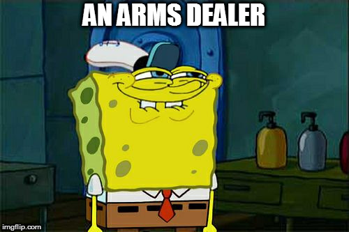 Dont You Squidward Meme | AN ARMS DEALER | image tagged in memes,dont you squidward | made w/ Imgflip meme maker