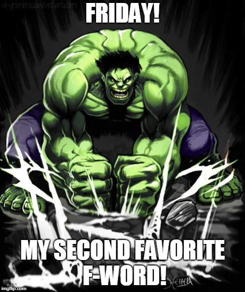 Hulk Smash | FRIDAY! MY SECOND FAVORITE F-WORD! | image tagged in hulk smash | made w/ Imgflip meme maker
