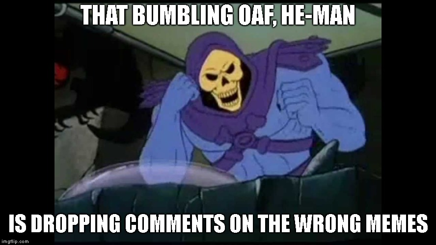 THAT BUMBLING OAF, HE-MAN IS DROPPING COMMENTS ON THE WRONG MEMES | made w/ Imgflip meme maker