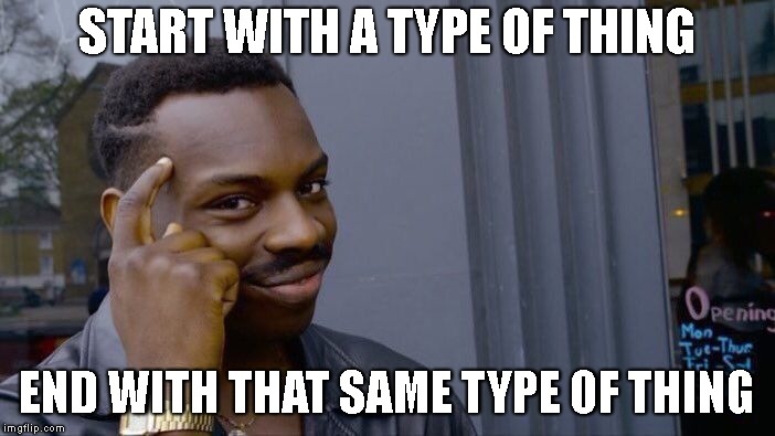 Roll Safe Think About It Meme | START WITH A TYPE OF THING END WITH THAT SAME TYPE OF THING | image tagged in memes,roll safe think about it | made w/ Imgflip meme maker