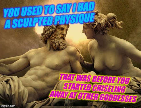 YOU USED TO SAY I HAD A SCULPTED PHYSIQUE THAT WAS BEFORE YOU STARTED CHISELING AWAY AT OTHER GODDESSES | made w/ Imgflip meme maker