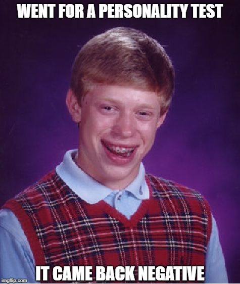 Bad. It's a Form of Luck. | WENT FOR A PERSONALITY TEST IT CAME BACK NEGATIVE | image tagged in memes,bad luck brian | made w/ Imgflip meme maker