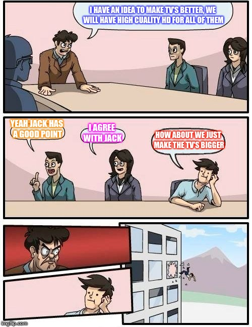 How to make tv's better | I HAVE AN IDEA TO MAKE TV'S BETTER, WE WILL HAVE HIGH CUALITY HD FOR ALL OF THEM YEAH JACK HAS A GOOD POINT I AGREE WITH JACK HOW ABOUT WE J | image tagged in boardroom meeting suggestion | made w/ Imgflip meme maker
