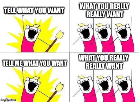 What Do We Want Meme | TELL WHAT YOU WANT WHAT YOU REALLY REALLY WANT TELL ME WHAT YOU WANT WHAT YOU REALLY REALLY WANT | image tagged in memes,what do we want | made w/ Imgflip meme maker