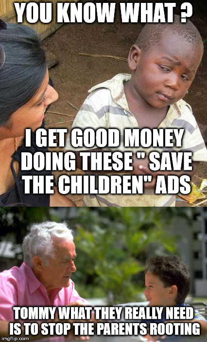 "YOU KNOW WHAT ? TOMMY WHAT THEY REALLY NEED IS TO STOP THE PARENTS ROOTING I GET GOOD MONEY DOING THESE "" SAVE THE CHILDREN"" ADS 
