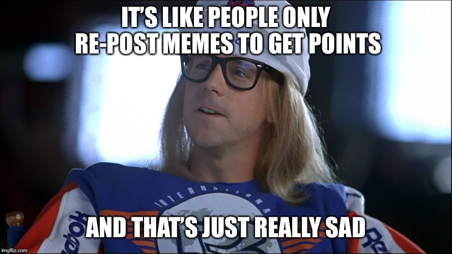 I don't really care about re-posts | IT'S LIKE PEOPLE ONLY RE-POST MEMES TO GET POINTS AND THAT'S JUST REALLY SAD | image tagged in memes,waynes world,re-post,funny | made w/ Imgflip meme maker