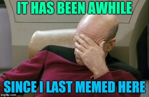 I've stopped making memes here as Imgflips update makes everything a bit more confusing, I'm still active as I upvote memes here | IT HAS BEEN AWHILE SINCE I LAST MEMED HERE | image tagged in memes,captain picard facepalm,mrawesome55,woah i made a meme again | made w/ Imgflip meme maker