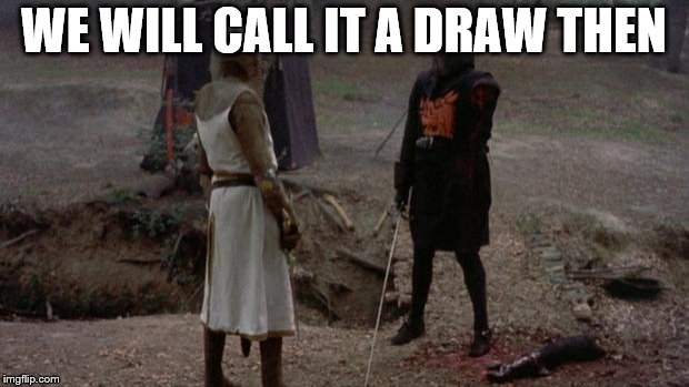 draw | WE WILL CALL IT A DRAW THEN | image tagged in monty python | made w/ Imgflip meme maker