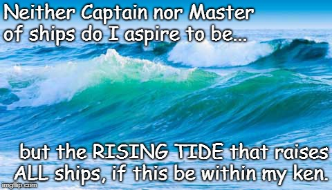 Rising Tide | Neither Captain nor Master of ships do I aspire to be... but the RISING TIDE that raises ALL ships, if this be within my ken. | image tagged in rising tide lifts all ships,captain/master of ships | made w/ Imgflip meme maker